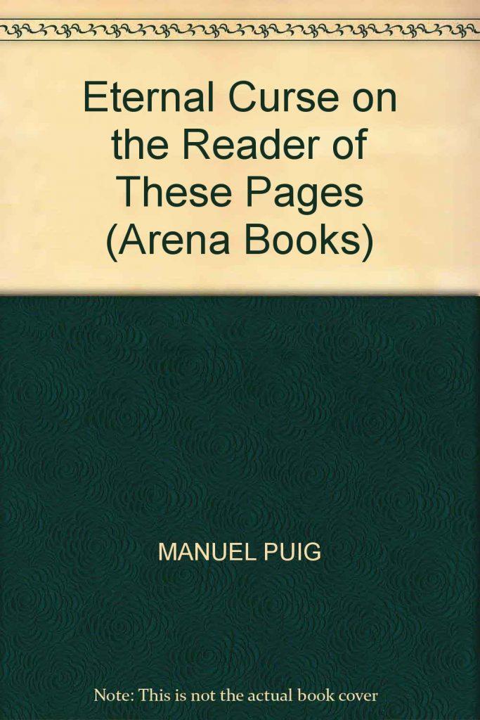 رمان نفرین ابدی بر خواننده ی این برگ ها Eternal Curse on the Reader of These Pages عنوان اثری از مانوئل پوییگ Manuel Puigنویسندهی آرژانتینی